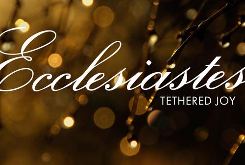 Ecclesiastes: Tethered Joy