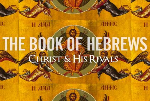 Hebrews: Christ & His Rivals